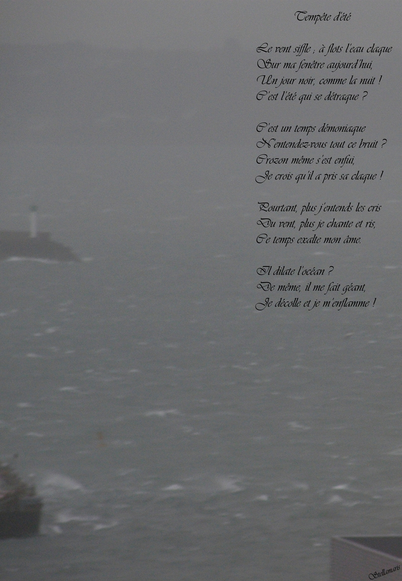 Tempête d'été / / Le vent siffle ; à flots l'eau claque / Sur ma fenêtre aujourd'hui, / Un jour noir, comme la nuit ! / C'est l'été qui se détraque ? / / C'est un temps démoniaque / N'entendez-vous tout ce bruit ? / Crozon même s'est enfui, / Je crois qu'il a pris sa claque ! / / Pourtant, plus j'entends les cris / Du vent, plus je chante et ris, / Ce temps exalte mon âme. / / Il dilate l'océan ? / De même, il me fait géant, / Je décolle et je m'enflamme ! / / Stellamaris