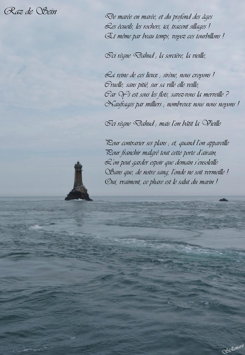 Raz de Sein / / De marée en marée, et du profond des âges / Les écueils, les rochers, ici, tracent sillages ! / Et même par beau temps, voyez ces tourbillons ! / / Ici règne Dahud ; la sorcière, la vieille, / / La reine de ces lieux ; sirène, nous croyons ! / Cruelle, sans pitié, sur sa ville elle veille, / Car Ys est sous les flots, savez-vous la merveille ? / Naufrages par milliers ; nombreux nous nous noyons ! / / Ici règne Dahud ; mais l'on bâtit la Vieille / / Pour contrarier ses plans ; et, quand l'on appareille / Pour franchir malgré tout cette porte d'airain, / L'on peut garder espoir que demain s'ensoleille / Sans que, de notre sang, l'onde ne soit vermeille ! / Oui, vraiment, ce phare est le salut du marin ! / / Stellamaris